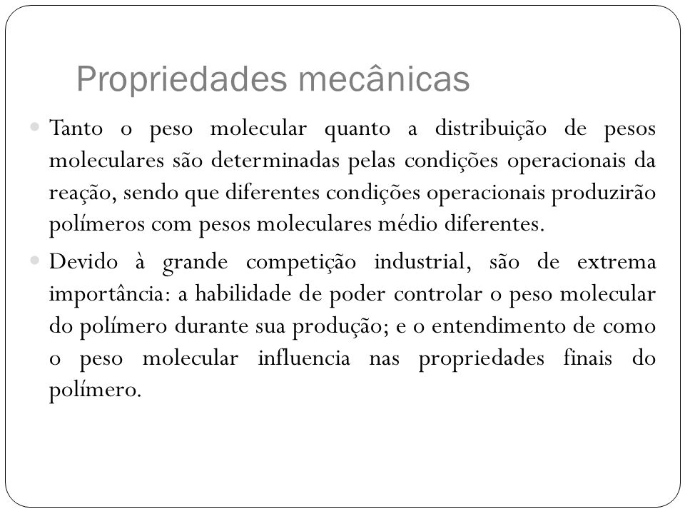 Propriedades mecânicas Tanto o peso molecular quanto a distribuição de pesos moleculares são determinadas pelas condições operacionais da reação, send