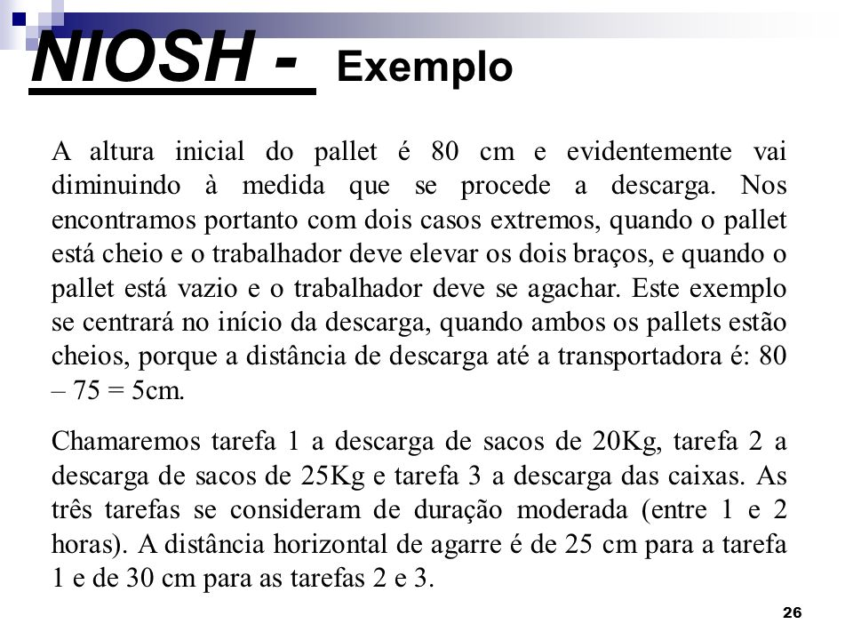 26 NIOSH - Exemplo A altura inicial do pallet é 80 cm e evidentemente vai diminuindo à medida que se procede a descarga. Nos encontramos portanto com