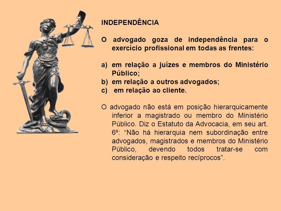 INDEPENDÊNCIA O advogado goza de independência para o exercício profissional em todas as frentes: a)em relação a juízes e membros do Ministério Públic