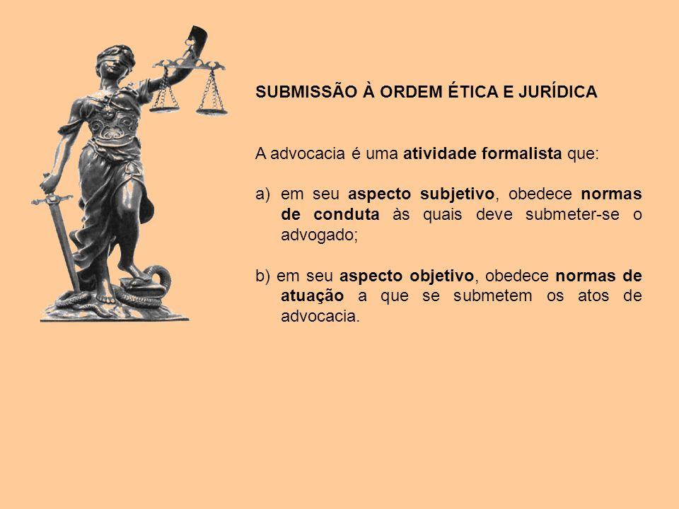 SUBMISSÃO À ORDEM ÉTICA E JURÍDICA A advocacia é uma atividade formalista que: a)em seu aspecto subjetivo, obedece normas de conduta às quais deve sub