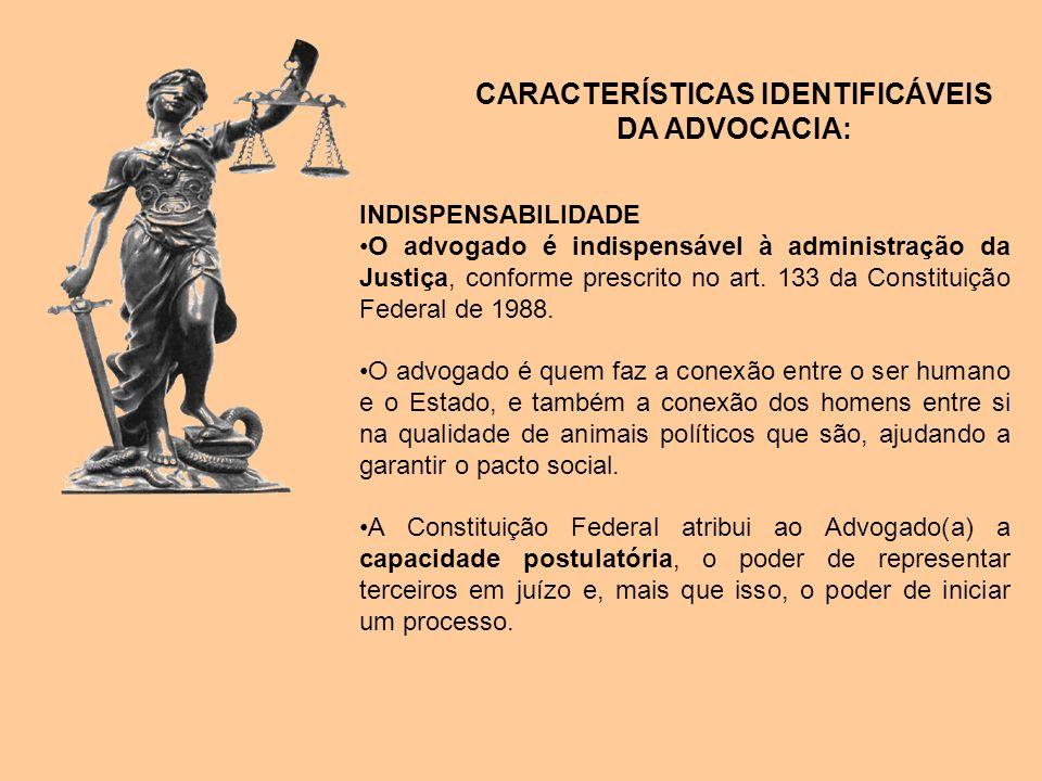 CARACTERÍSTICAS IDENTIFICÁVEIS DA ADVOCACIA: INDISPENSABILIDADE O advogado é indispensável à administração da Justiça, conforme prescrito no art. 133