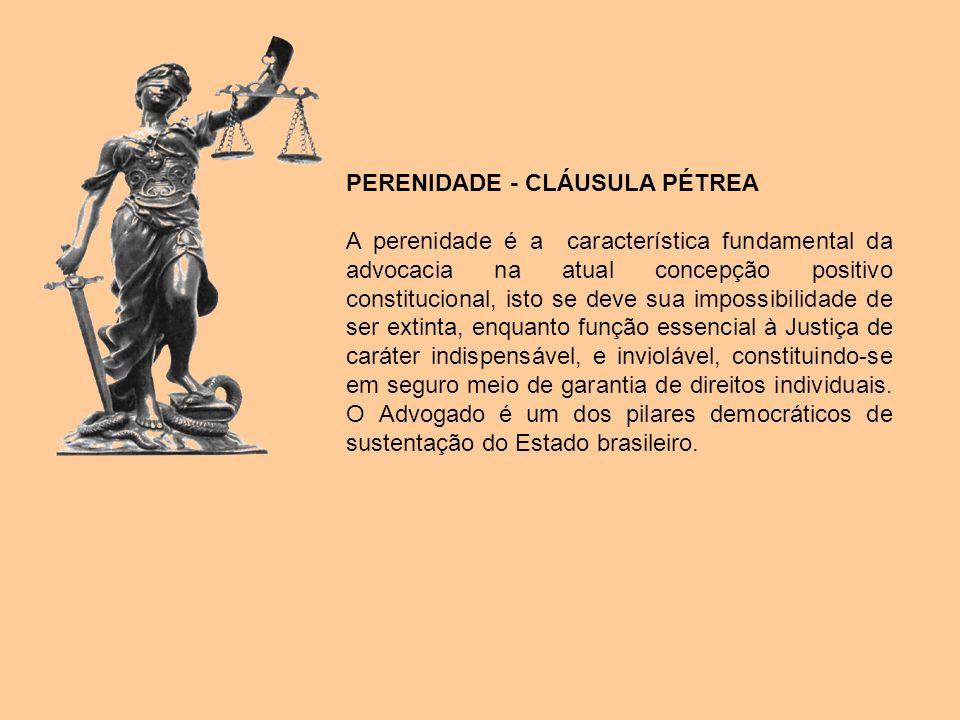 PERENIDADE - CLÁUSULA PÉTREA A perenidade é a característica fundamental da advocacia na atual concepção positivo constitucional, isto se deve sua imp