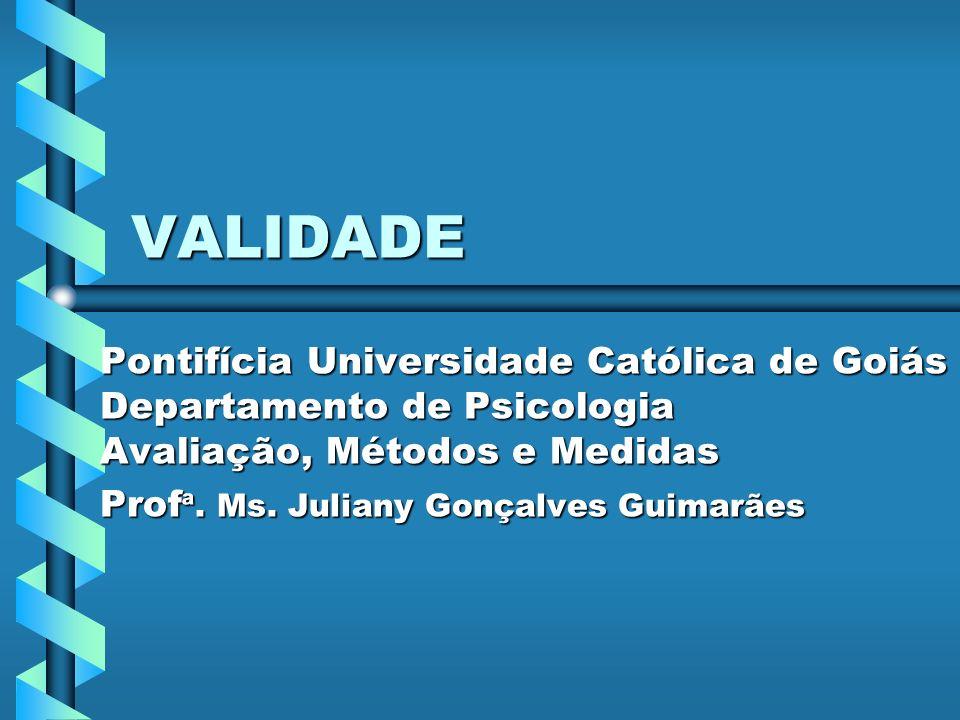 VALIDADE Pontifícia Universidade Católica de Goiás Departamento de Psicologia Avaliação, Métodos e Medidas Prof ª. Ms. Juliany Gonçalves Guimarães