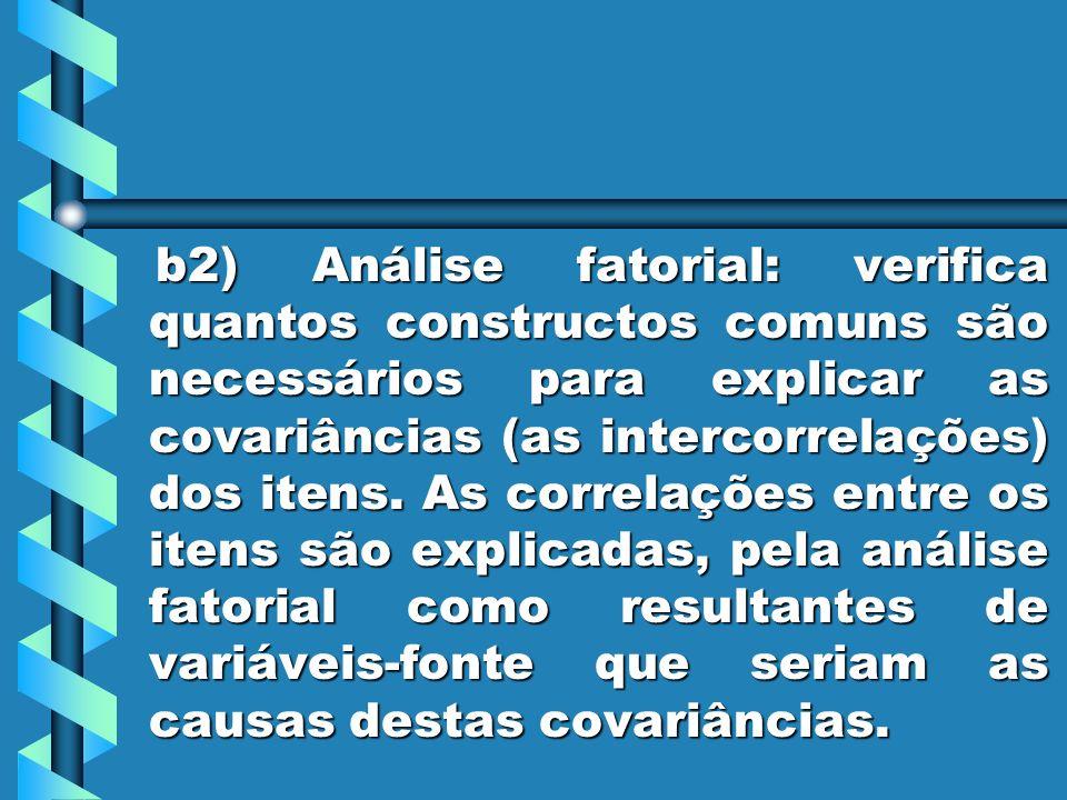 b2) Análise fatorial: verifica quantos constructos comuns são necessários para explicar as covariâncias (as intercorrelações) dos itens. As correlaçõe