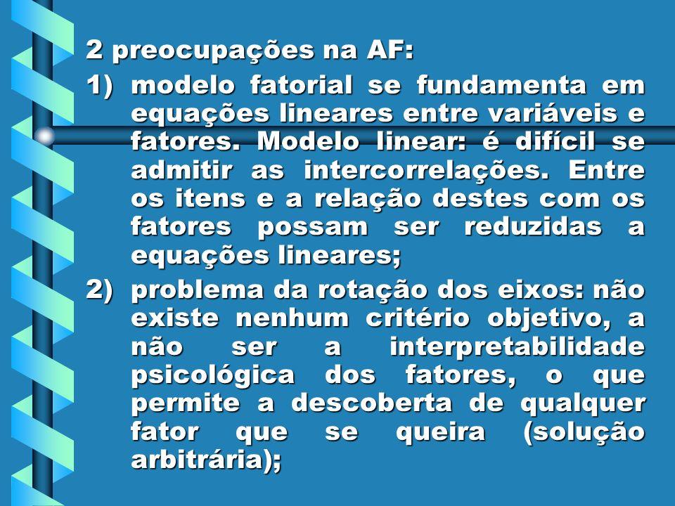 2 preocupações na AF: 1)modelo fatorial se fundamenta em equações lineares entre variáveis e fatores. Modelo linear: é difícil se admitir as intercorr