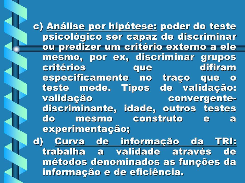 c) Análise por hipótese: poder do teste psicológico ser capaz de discriminar ou predizer um critério externo a ele mesmo, por ex, discriminar grupos c