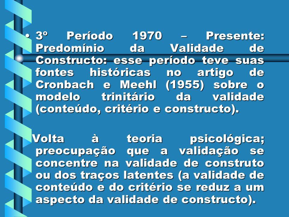 3º Período 1970 – Presente: Predomínio da Validade de Constructo: esse período teve suas fontes históricas no artigo de Cronbach e Meehl (1955) sobre