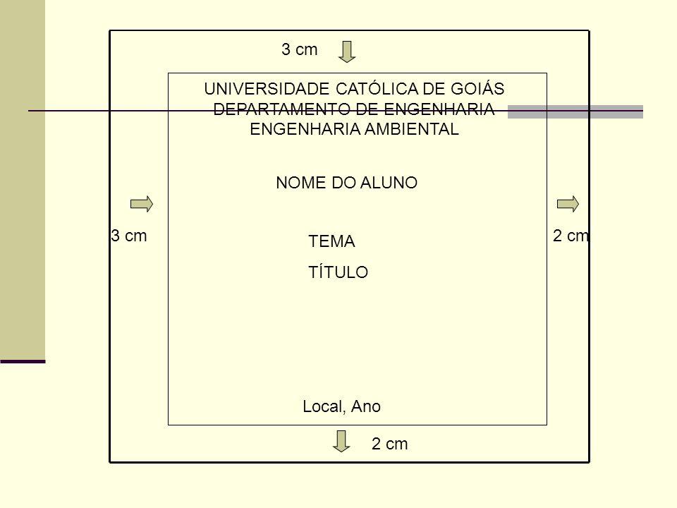 3 cm 2 cm 3 cm UNIVERSIDADE CATÓLICA DE GOIÁS DEPARTAMENTO DE ENGENHARIA ENGENHARIA AMBIENTAL TEMA TÍTULO Local, Ano NOME DO ALUNO