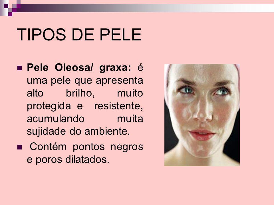TIPOS DE PELE Pele Oleosa/ graxa: é uma pele que apresenta alto brilho, muito protegida e resistente, acumulando muita sujidade do ambiente. Contém po