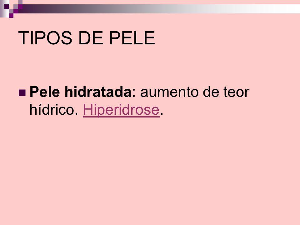 TIPOS DE PELE Pele hidratada: aumento de teor hídrico. Hiperidrose.Hiperidrose