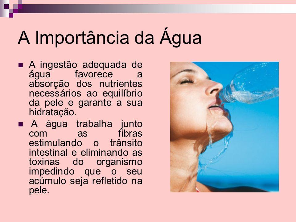 A Importância da Água A ingestão adequada de água favorece a absorção dos nutrientes necessários ao equilíbrio da pele e garante a sua hidratação. A á