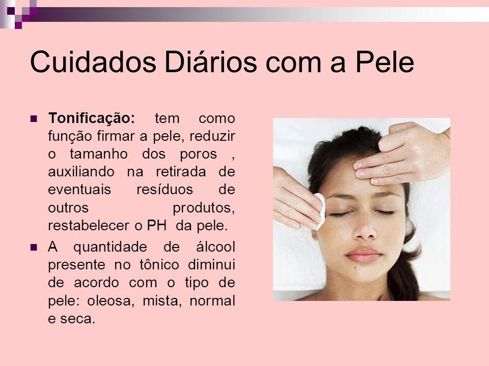 Cuidados Diários com a Pele Tonificação: tem como função firmar a pele, reduzir o tamanho dos poros, auxiliando na retirada de eventuais resíduos de o