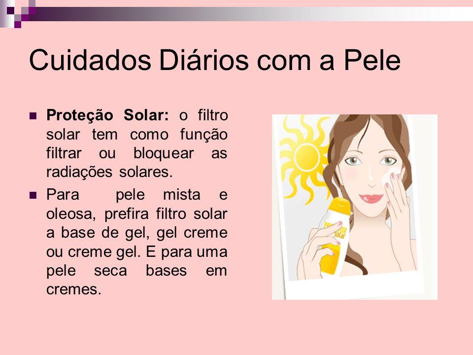 Cuidados Diários com a Pele Proteção Solar: o filtro solar tem como função filtrar ou bloquear as radiações solares. Para pele mista e oleosa, prefira