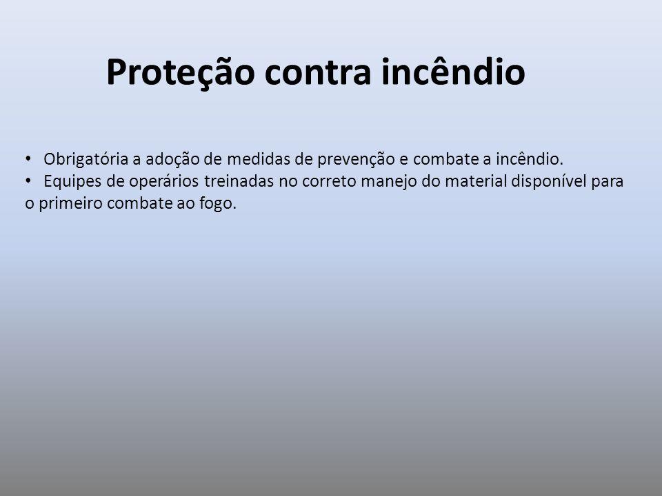 Proteção contra incêndio Obrigatória a adoção de medidas de prevenção e combate a incêndio. Equipes de operários treinadas no correto manejo do materi