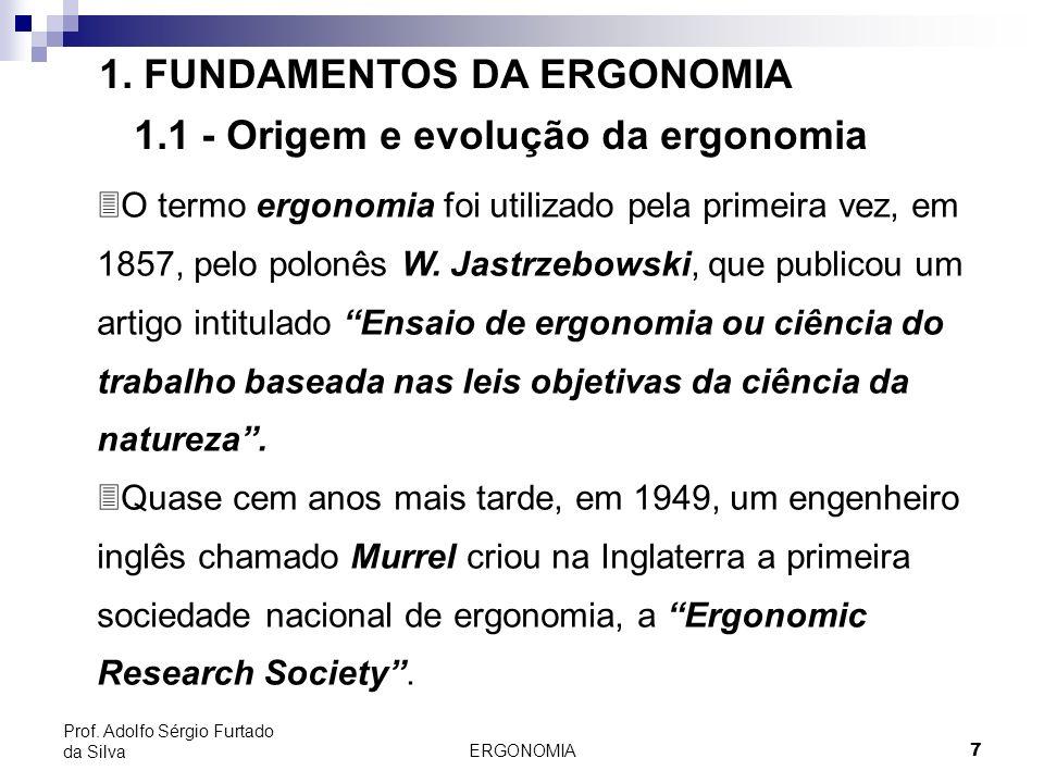 ERGONOMIA 7 Prof. Adolfo Sérgio Furtado da Silva 1. FUNDAMENTOS DA ERGONOMIA 1.1 - Origem e evolução da ergonomia 3O termo ergonomia foi utilizado pel