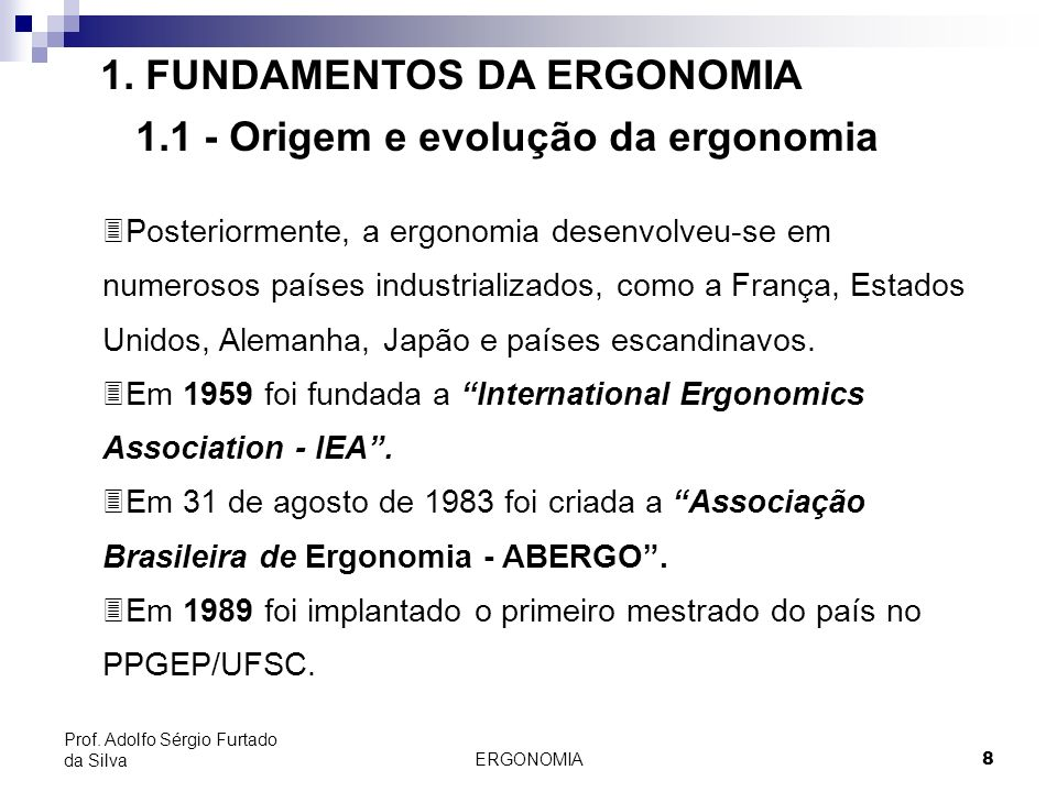 ERGONOMIA 8 Prof. Adolfo Sérgio Furtado da Silva 1. FUNDAMENTOS DA ERGONOMIA 1.1 - Origem e evolução da ergonomia 3Posteriormente, a ergonomia desenvo