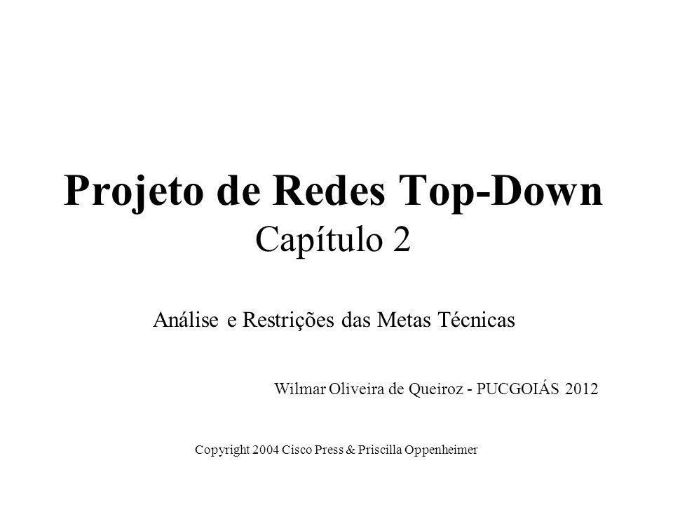 Projeto de Redes Top-Down Capítulo 2 Análise e Restrições das Metas Técnicas Copyright 2004 Cisco Press & Priscilla Oppenheimer Wilmar Oliveira de Que