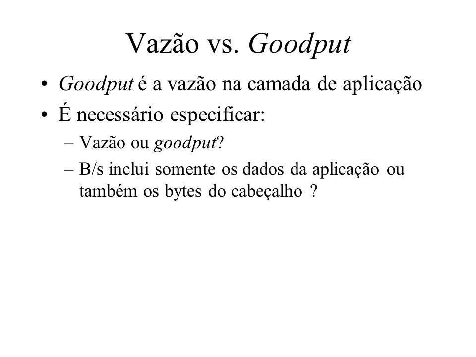 Vazão vs. Goodput Goodput é a vazão na camada de aplicação É necessário especificar: –Vazão ou goodput? –B/s inclui somente os dados da aplicação ou t