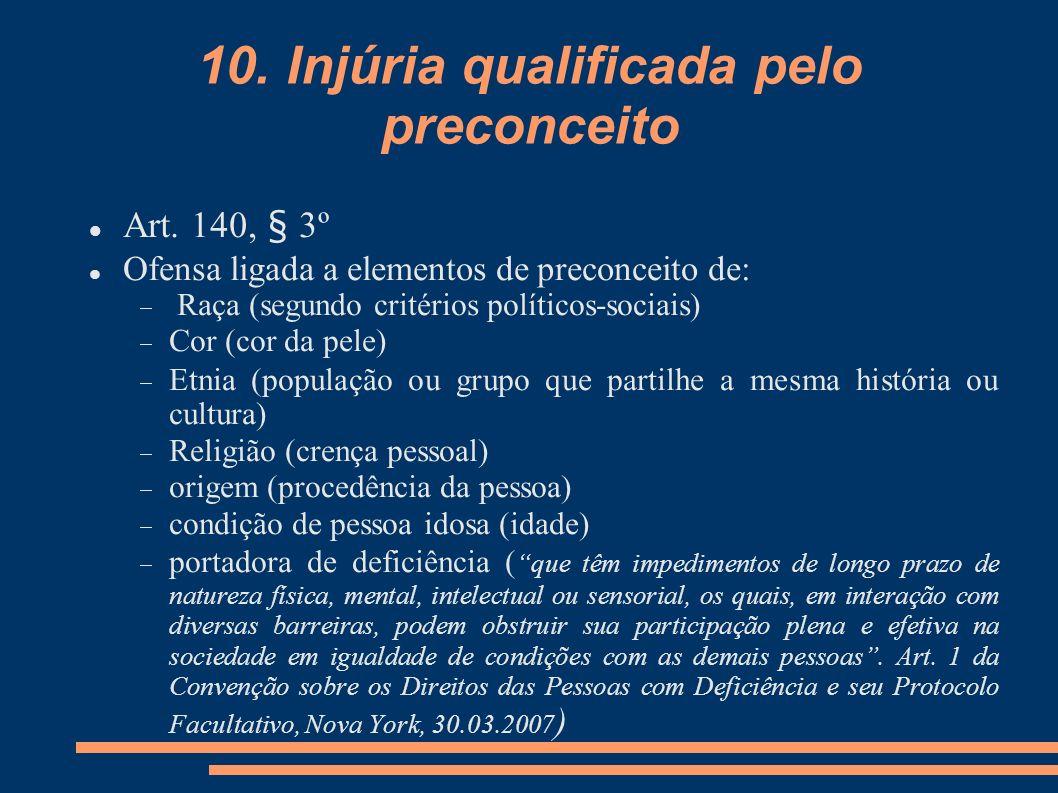 10. Injúria qualificada pelo preconceito Art. 140, § 3º Ofensa ligada a elementos de preconceito de: Raça (segundo critérios políticos-sociais) Cor (c