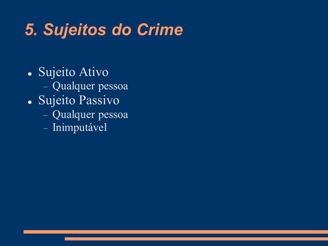 5. Sujeitos do Crime Sujeito Ativo Qualquer pessoa Sujeito Passivo Qualquer pessoa Inimputável