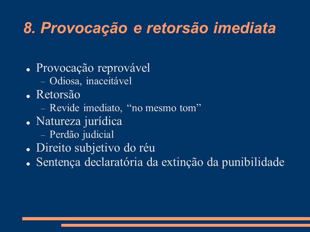 8. Provocação e retorsão imediata Provocação reprovável Odiosa, inaceitável Retorsão Revide imediato, no mesmo tom Natureza jurídica Perdão judicial D