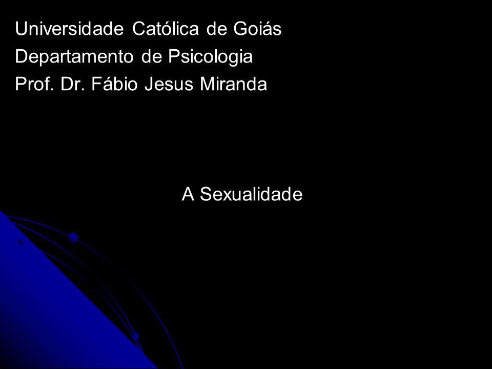 Universidade Católica de Goiás Departamento de Psicologia Prof. Dr. Fábio Jesus Miranda A Sexualidade