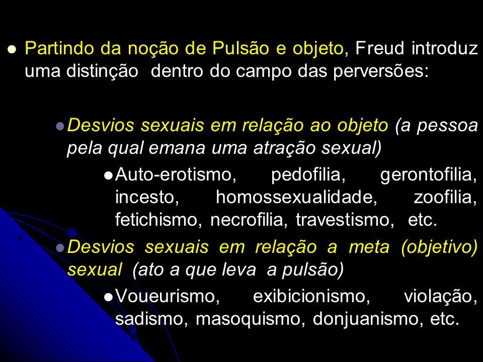 Partindo da noção de Pulsão e objeto, Freud introduz uma distinção dentro do campo das perversões: Desvios sexuais em relação ao objeto (a pessoa pela