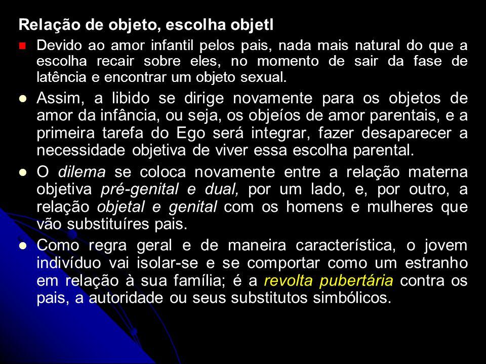 Relação de objeto, escolha objetl Devido ao amor infantil pelos pais, nada mais natural do que a escolha recair sobre eles, no momento de sair da fase