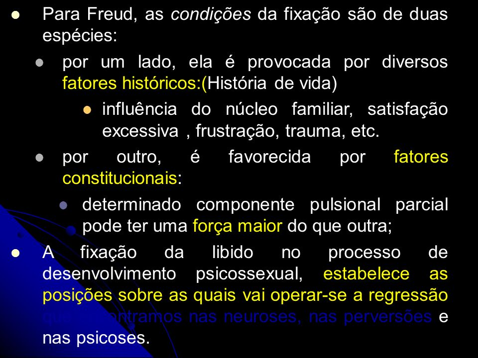 Para Freud, as condições da fixação são de duas espécies: por um lado, ela é provocada por diversos fatores históricos:(História de vida) influência d