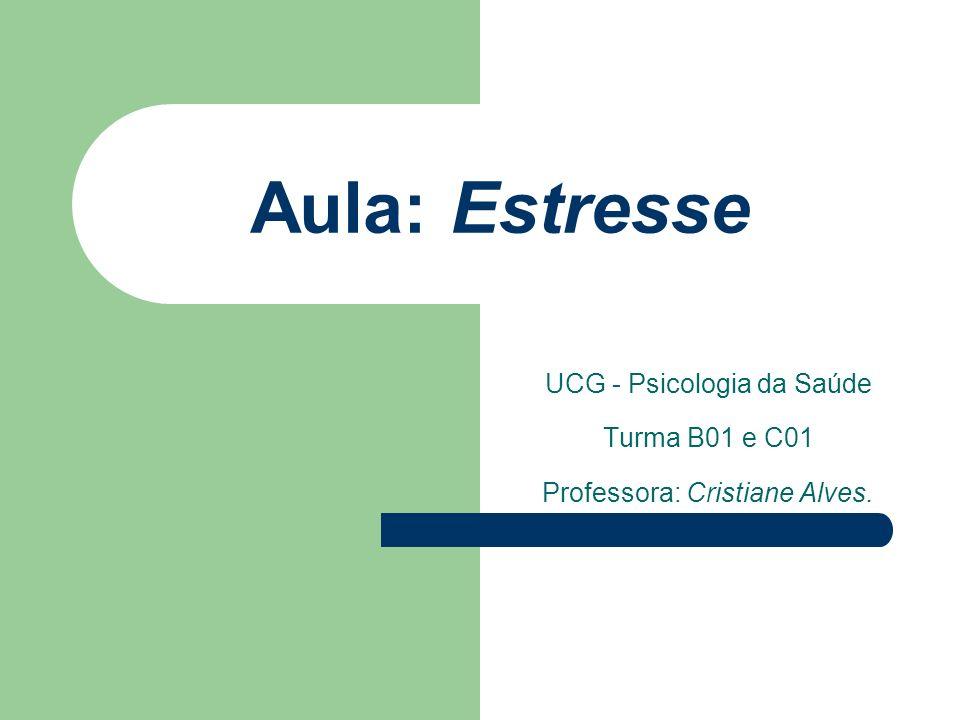 Aula: Estresse UCG - Psicologia da Saúde Turma B01 e C01 Professora: Cristiane Alves.