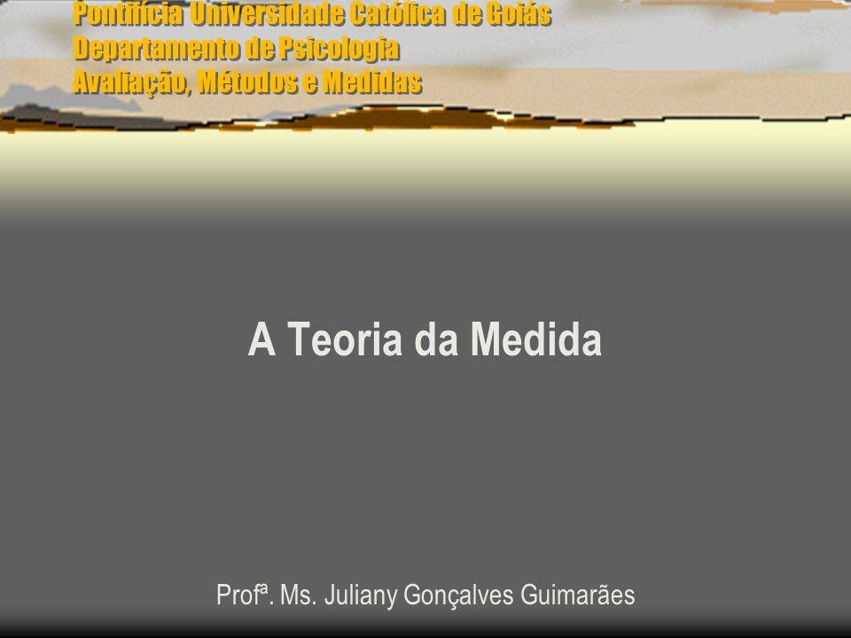 Pontifícia Universidade Católica de Goiás Departamento de Psicologia Avaliação, Métodos e Medidas A Teoria da Medida Profª. Ms. Juliany Gonçalves Guim