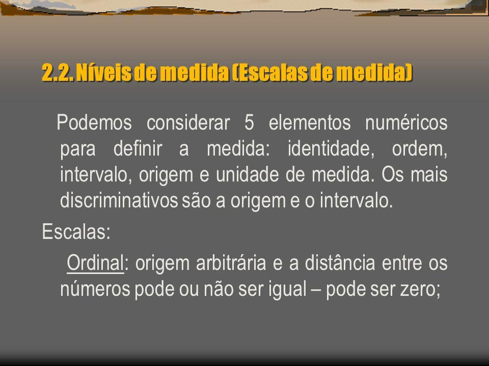 2.2. Níveis de medida (Escalas de medida) Podemos considerar 5 elementos numéricos para definir a medida: identidade, ordem, intervalo, origem e unida
