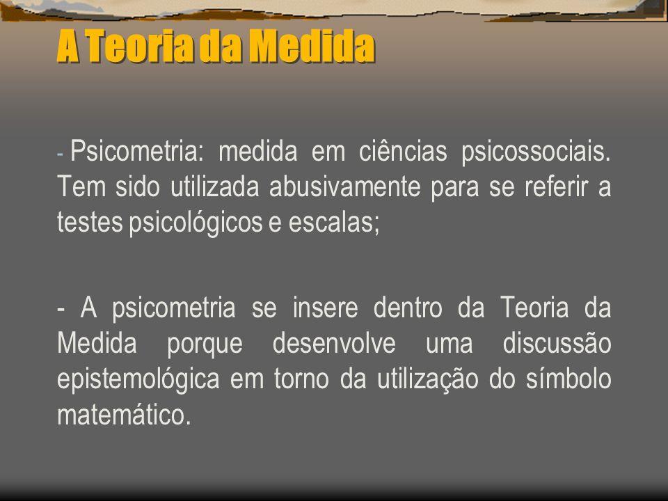 A Teoria da Medida - Psicometria: medida em ciências psicossociais. Tem sido utilizada abusivamente para se referir a testes psicológicos e escalas; -
