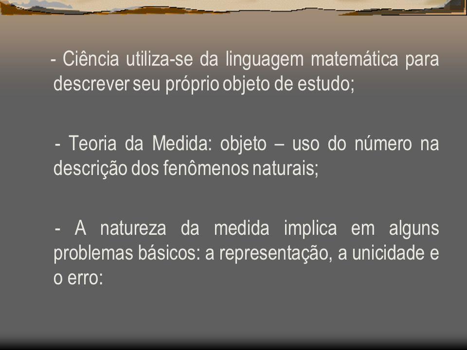 - Ciência utiliza-se da linguagem matemática para descrever seu próprio objeto de estudo; - Teoria da Medida: objeto – uso do número na descrição dos