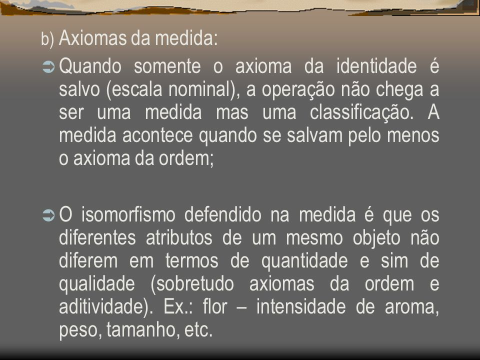 b) Axiomas da medida: Quando somente o axioma da identidade é salvo (escala nominal), a operação não chega a ser uma medida mas uma classificação. A m