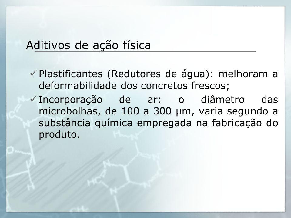 Aditivos de ação física Plastificantes (Redutores de água): melhoram a deformabilidade dos concretos frescos; Incorporação de ar: o diâmetro das micro