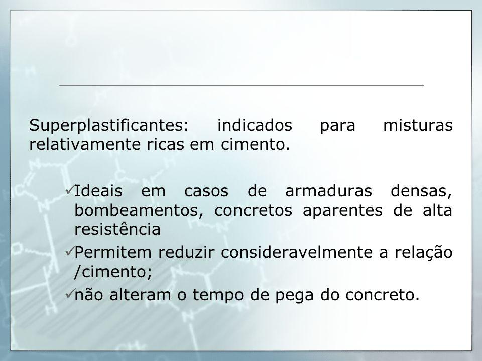 Superplastificantes: indicados para misturas relativamente ricas em cimento. Ideais em casos de armaduras densas, bombeamentos, concretos aparentes de