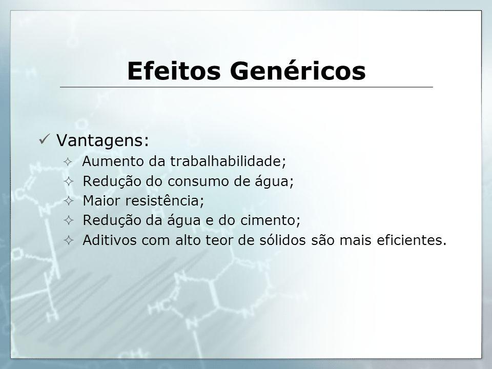 Efeitos Genéricos Vantagens: Aumento da trabalhabilidade; Redução do consumo de água; Maior resistência; Redução da água e do cimento; Aditivos com al