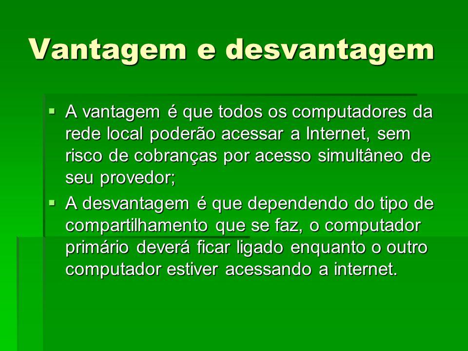 Vantagem e desvantagem A vantagem é que todos os computadores da rede local poderão acessar a Internet, sem risco de cobranças por acesso simultâneo d