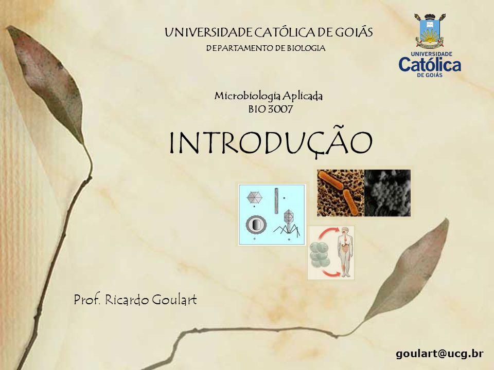 UNIVERSIDADE CATÓLICA DE GOIÁS INTRODUÇÃO Prof. Ricardo Goulart DEPARTAMENTO DE BIOLOGIA Microbiologia Aplicada BIO 3007 goulart@ucg.br