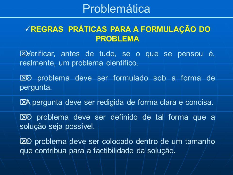 Problemática REGRAS PRÁTICAS PARA A FORMULAÇÃO DO PROBLEMA Verificar, antes de tudo, se o que se pensou é, realmente, um problema cientifico. O proble