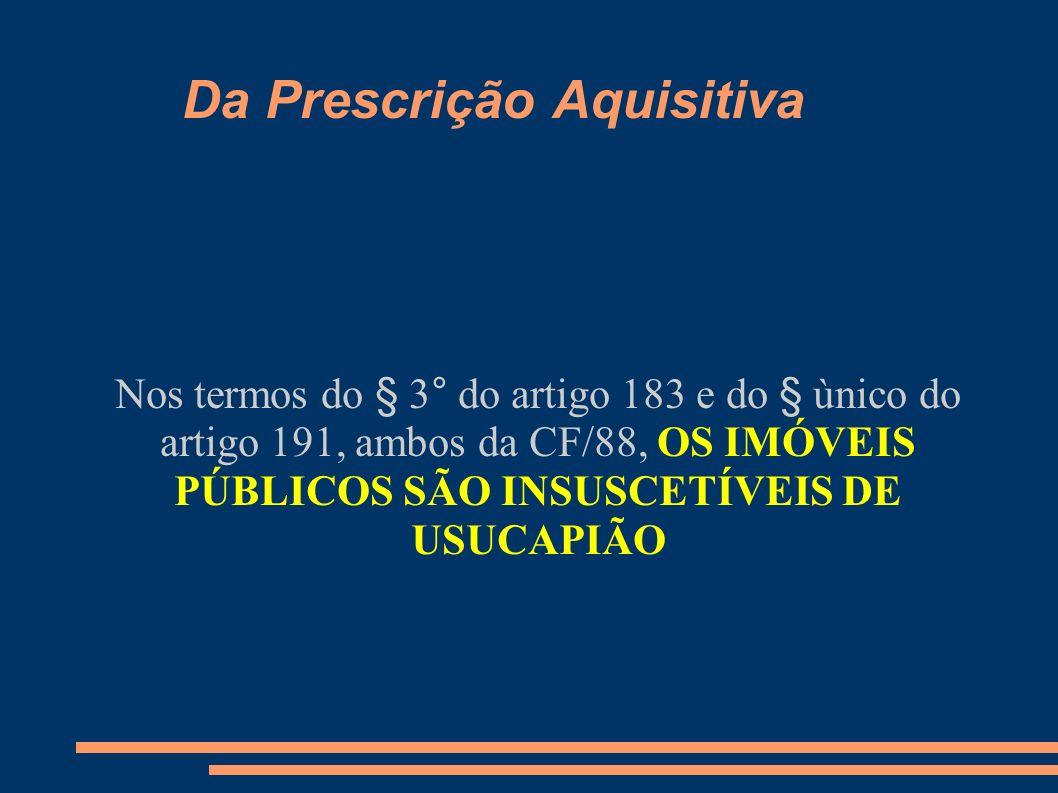 Da Prescrição Aquisitiva Nos termos do § 3° do artigo 183 e do § ùnico do artigo 191, ambos da CF/88, OS IMÓVEIS PÚBLICOS SÃO INSUSCETÍVEIS DE USUCAPI