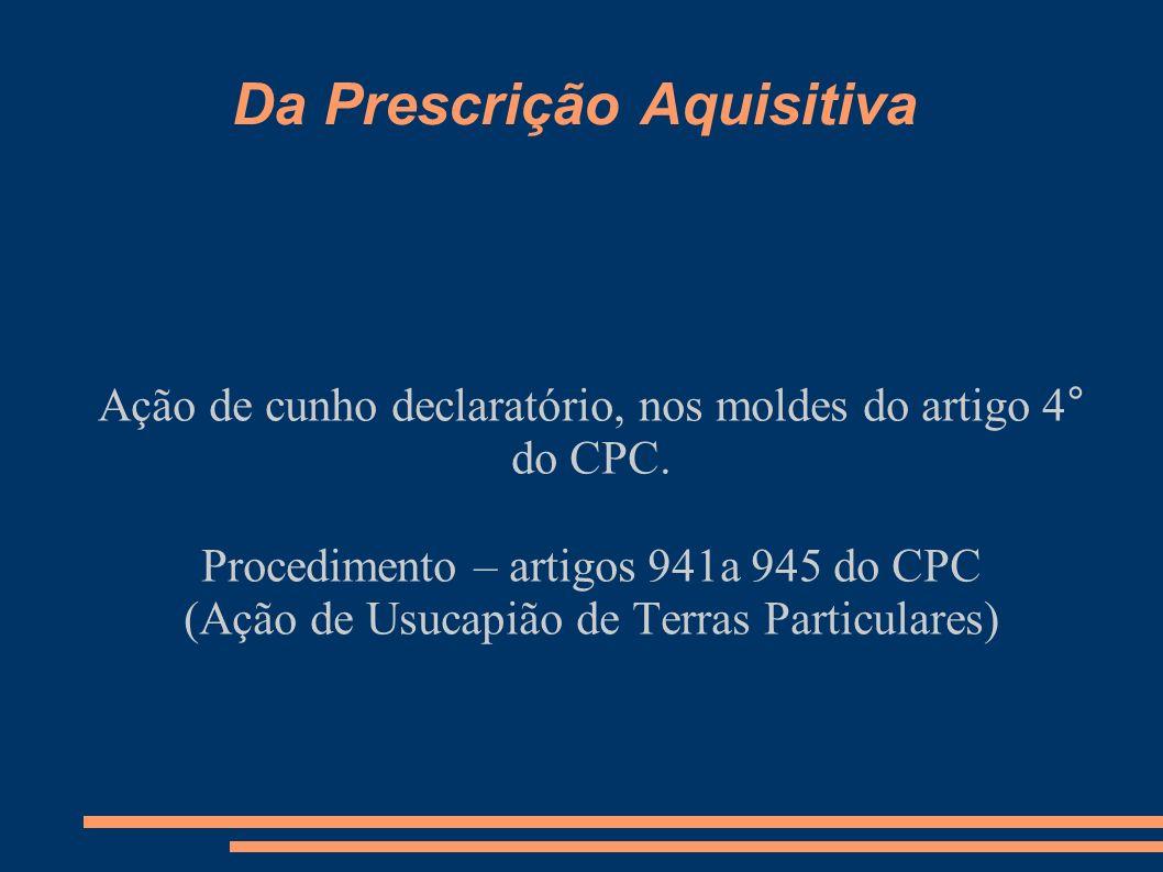 Da Prescrição Aquisitiva Ação de cunho declaratório, nos moldes do artigo 4° do CPC. Procedimento – artigos 941a 945 do CPC (Ação de Usucapião de Terr