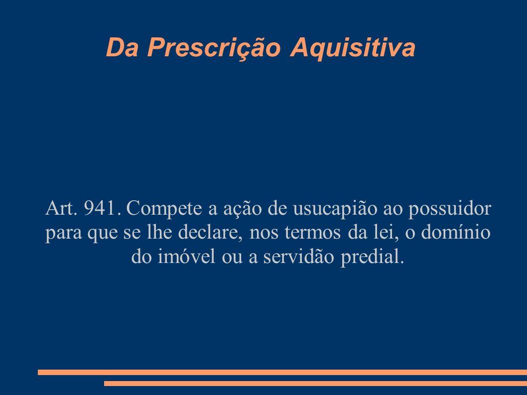 Da Prescrição Aquisitiva Art. 941. Compete a ação de usucapião ao possuidor para que se lhe declare, nos termos da lei, o domínio do imóvel ou a servi