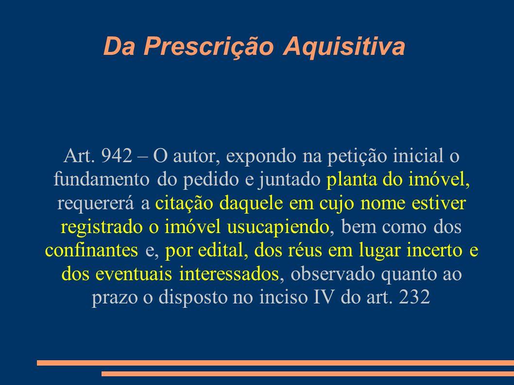 Da Prescrição Aquisitiva Art. 942 – O autor, expondo na petição inicial o fundamento do pedido e juntado planta do imóvel, requererá a citação daquele