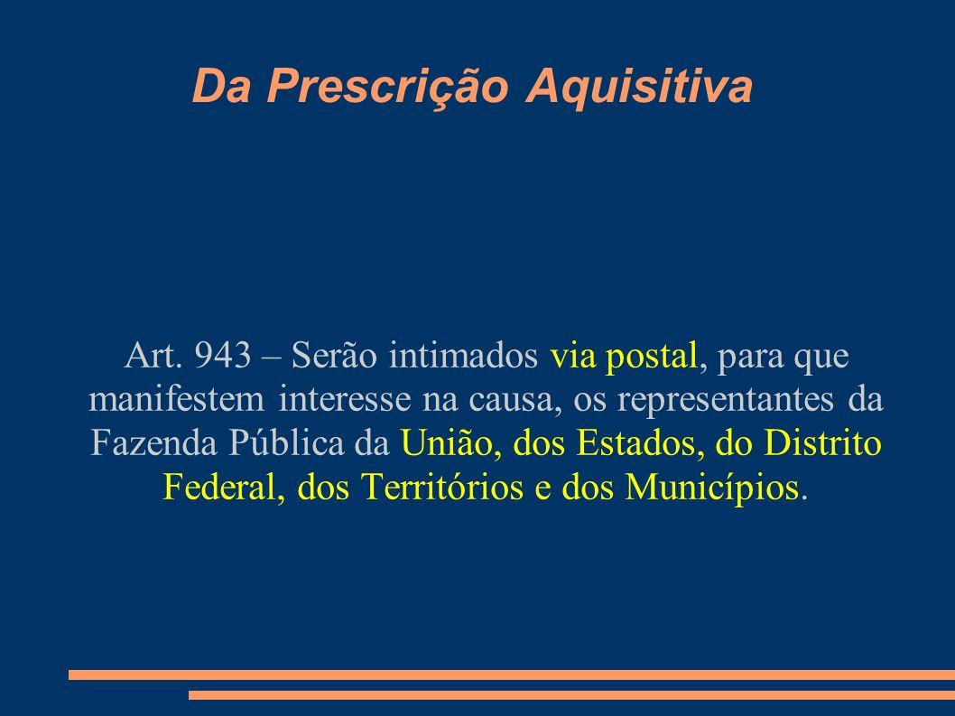 Da Prescrição Aquisitiva Art. 943 – Serão intimados via postal, para que manifestem interesse na causa, os representantes da Fazenda Pública da União,