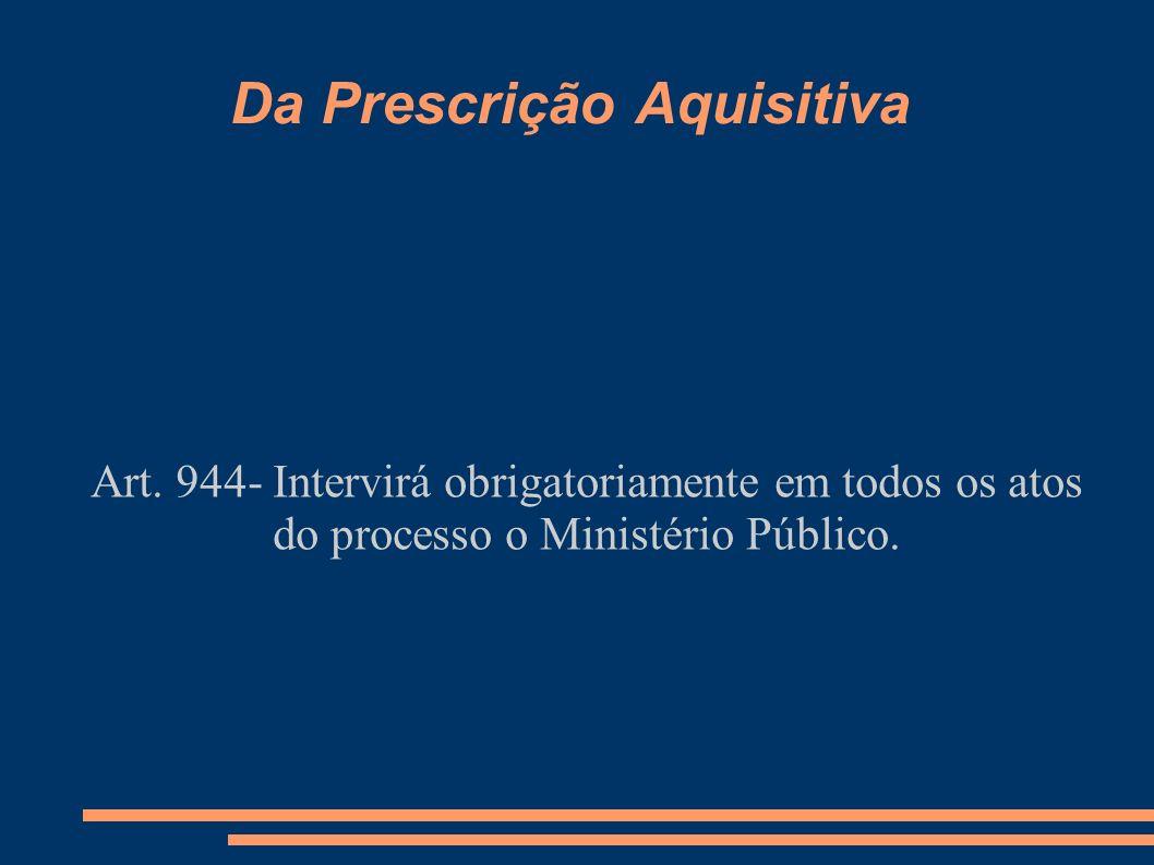 Da Prescrição Aquisitiva Art. 944- Intervirá obrigatoriamente em todos os atos do processo o Ministério Público.