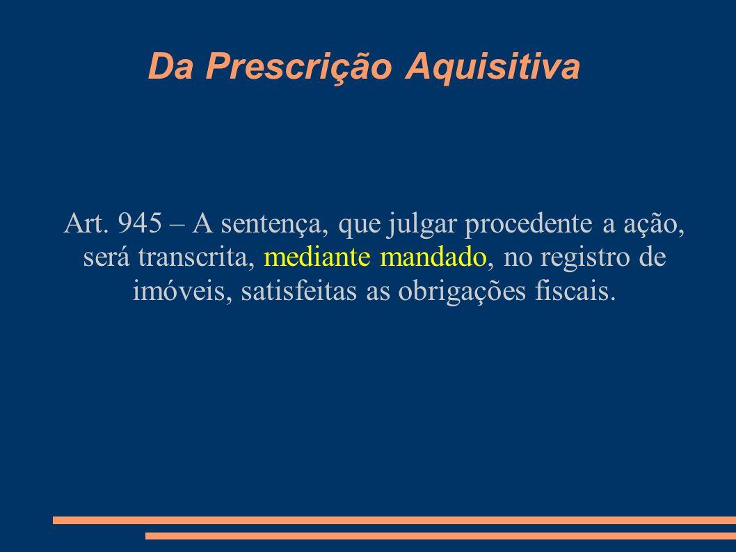 Da Prescrição Aquisitiva Art. 945 – A sentença, que julgar procedente a ação, será transcrita, mediante mandado, no registro de imóveis, satisfeitas a