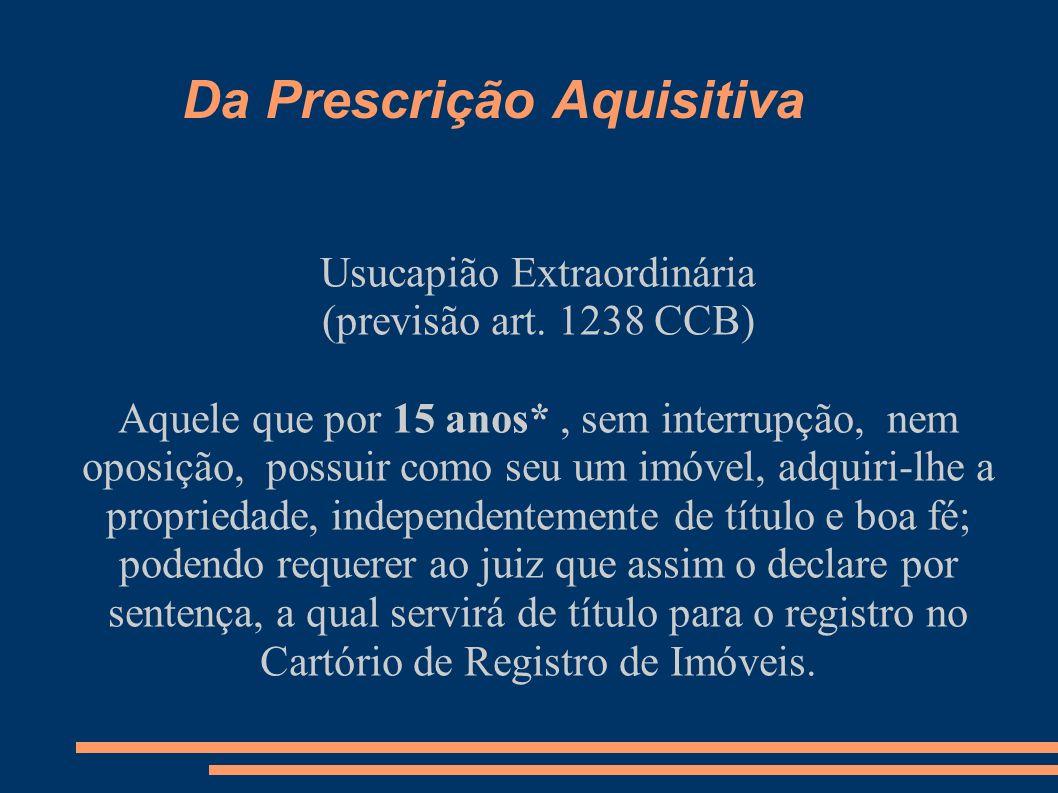 Da Prescrição Aquisitiva Usucapião Extraordinária (previsão art. 1238 CCB) Aquele que por 15 anos*, sem interrupção, nem oposição, possuir como seu um