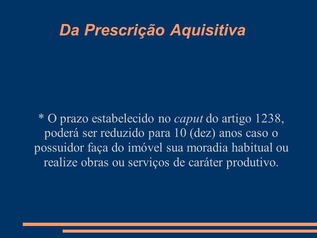 Da Prescrição Aquisitiva * O prazo estabelecido no caput do artigo 1238, poderá ser reduzido para 10 (dez) anos caso o possuidor faça do imóvel sua mo